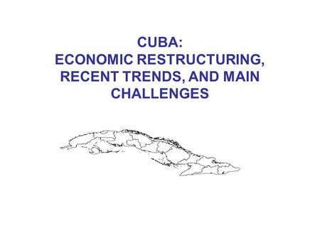 CUBA: ECONOMIC RESTRUCTURING, RECENT TRENDS, AND MAIN CHALLENGES.