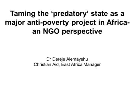 Taming the predatory state as a major anti-poverty project in Africa- an NGO perspective Dr Dereje Alemayehu Christian Aid, East Africa Manager.
