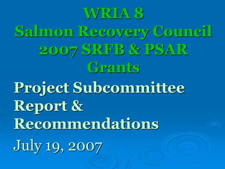 WRIA 8 Salmon Recovery Council 2007 SRFB & PSAR Grants Project Subcommittee Report & Recommendations July 19, 2007.