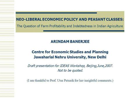 NEO-LIBERAL ECONOMIC POLICY AND PEASANT CLASSES: The Question of Farm Profitability and Indebtedness in Indian Agriculture ARINDAM BANERJEE Centre for.