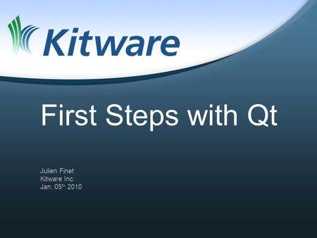 First Steps with Qt Julien Finet Kitware Inc. Jan. 05 th 2010.