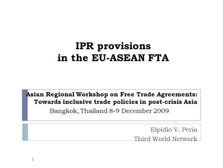 IPR provisions in the EU-ASEAN FTA Asian Regional Workshop on Free Trade Agreements: Towards inclusive trade policies in post-crisis Asia Bangkok, Thailand.