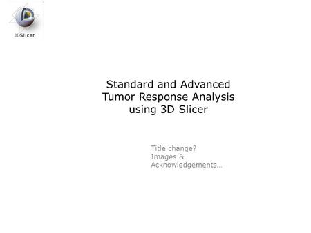 Standard and Advanced Tumor Response Analysis using 3D Slicer Title change? Images & Acknowledgements…