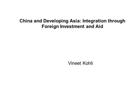 China and Developing Asia: Integration through Foreign Investment and Aid Vineet Kohli.