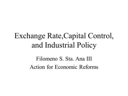 Exchange Rate,Capital Control, and Industrial Policy Filomeno S. Sta. Ana III Action for Economic Reforms.