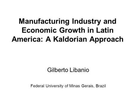 Manufacturing Industry and Economic Growth in Latin America: A Kaldorian Approach Gilberto Libanio Federal University of Minas Gerais, Brazil.