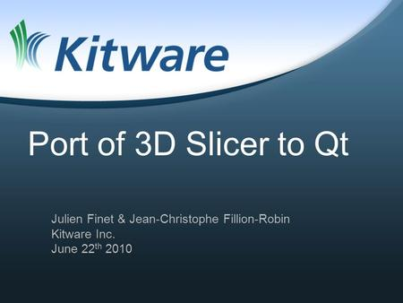 Port of 3D Slicer to Qt Julien Finet & Jean-Christophe Fillion-Robin Kitware Inc. June 22 th 2010.
