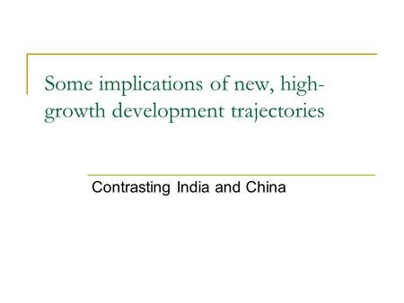 Some implications of new, high- growth development trajectories Contrasting India and China.