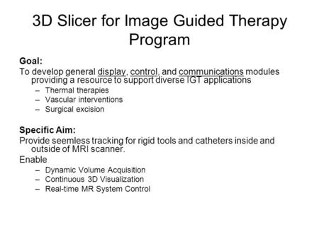 3D Slicer for Image Guided Therapy Program Goal: To develop general display, control, and communications modules providing a resource to support diverse.