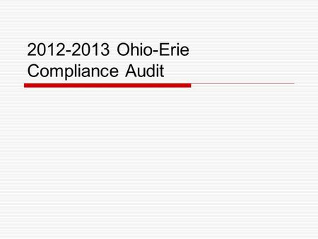 2012-2013 Ohio-Erie Compliance Audit. Overview Failed 2010-2011 Audit Lack of documentation Delays in getting documentation Poor implementation Prescribed.