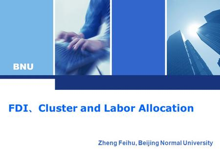 BNU FDI Cluster and Labor Allocation Zheng Feihu, Beijing Normal University.