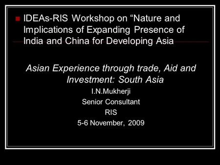 IDEAs-RIS Workshop on Nature and Implications of Expanding Presence of India and China for Developing Asia Asian Experience through trade, Aid and Investment: