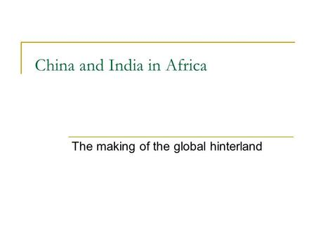 China and India in Africa The making of the global hinterland.