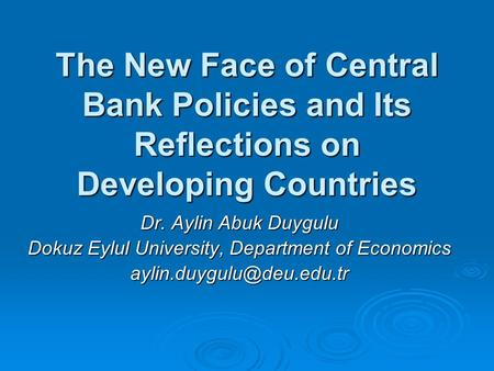 The New Face of Central Bank Policies and Its Reflections on Developing Countries Dr. Aylin Abuk Duygulu Dokuz Eylul University, Department of Economics.