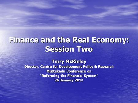 Finance and the Real Economy: Session Two Terry McKinley Director, Centre for Development Policy & Research Muttukadu Conference on Reforming the Financial.
