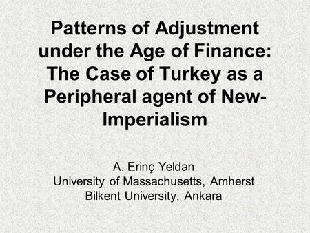 Patterns of Adjustment under the Age of Finance: The Case of Turkey as a Peripheral agent of New- Imperialism A. Erinç Yeldan University of Massachusetts,
