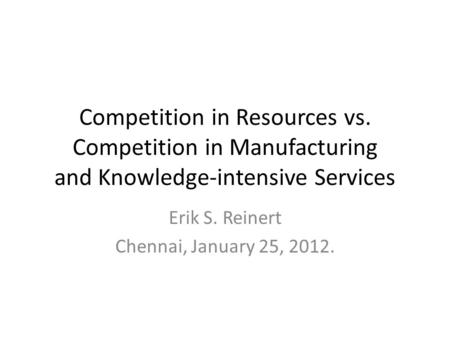 Competition in Resources vs. Competition in Manufacturing and Knowledge-intensive Services Erik S. Reinert Chennai, January 25, 2012.