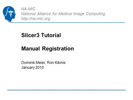 NA-MIC National Alliance for Medical Image Computing  Slicer3 Tutorial Manual Registration Dominik Meier, Ron Kikinis January 2010.