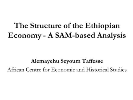 The Structure of the Ethiopian Economy - A SAM-based Analysis Alemayehu Seyoum Taffesse African Centre for Economic and Historical Studies.