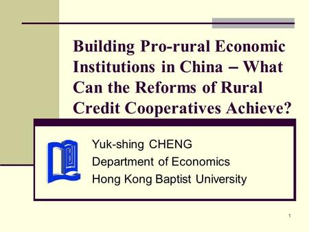 1 Building Pro-rural Economic Institutions in China – What Can the Reforms of Rural Credit Cooperatives Achieve? Yuk-shing CHENG Department of Economics.