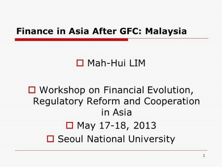 Finance in Asia After GFC: Malaysia Mah-Hui LIM Workshop on Financial Evolution, Regulatory Reform and Cooperation in Asia May 17-18, 2013 Seoul National.