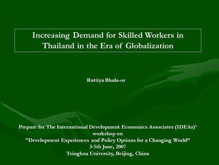 Increasing Demand for Skilled Workers in Thailand in the Era of Globalization Ruttiya Bhula-or Prepare for The International Development Economics Associates.