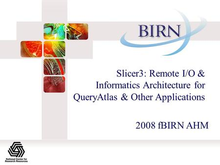 Slicer3: Remote I/O & Informatics Architecture for QueryAtlas & Other Applications 2008 fBIRN AHM.