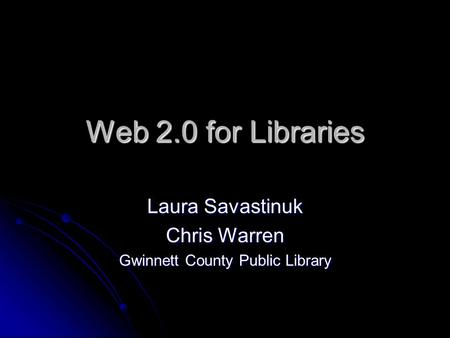 Web 2.0 for Libraries Laura Savastinuk Chris Warren Gwinnett County Public Library.