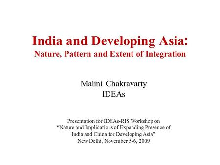 Malini Chakravarty IDEAs Presentation for IDEAs-RIS Workshop on Nature and Implications of Expanding Presence of India and China for Developing Asia New.