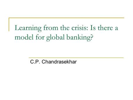 Learning from the crisis: Is there a model for global banking? C.P. Chandrasekhar.