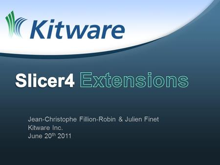Jean-Christophe Fillion-Robin & Julien Finet Kitware Inc. June 20 th 2011.