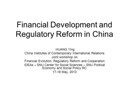 Financial Development and Regulatory Reform in China HUANG Ying China Institutes of Contemporary International Relations Joint workshop on Financial Evolution,