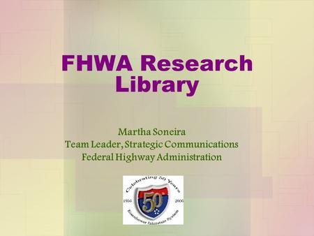 FHWA Research Library Martha Soneira Team Leader, Strategic Communications Federal Highway Administration.