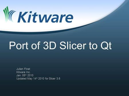 Port of 3D Slicer to Qt Julien Finet Kitware Inc. Jan. 05 th 2010 Updated May 14 th 2010 for Slicer 3.6.