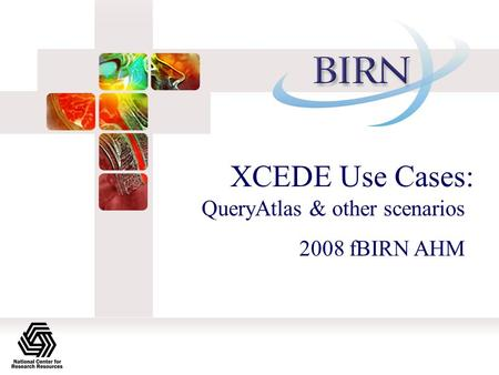 XCEDE Use Cases: QueryAtlas & other scenarios 2008 fBIRN AHM.