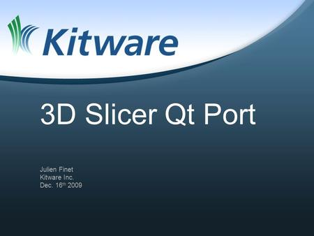 3D Slicer Qt Port Julien Finet Kitware Inc. Dec. 16 th 2009.