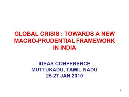 GLOBAL CRISIS : TOWARDS A NEW MACRO-PRUDENTIAL FRAMEWORK IN INDIA IDEAS CONFERENCE MUTTUKADU, TAMIL NADU 25-27 JAN 2010 1.