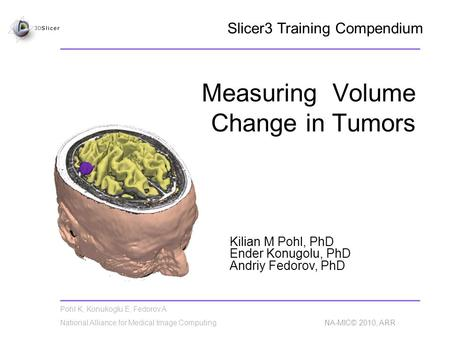Pohl K, Konukoglu E, Fedorov A National Alliance for Medical Image Computing NA-MIC© 2010, ARR Measuring Volume Change in Tumors Kilian M Pohl, PhD Ender.