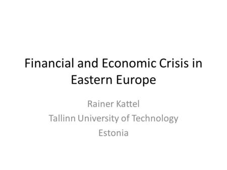 Financial and Economic Crisis in Eastern Europe Rainer Kattel Tallinn University of Technology Estonia.
