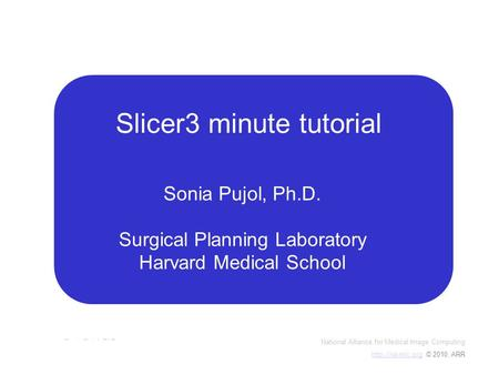 National Alliance for Medical Image Computing  © 2010, ARR Sonia Pujol, PhD Slicer3Minute Tutorial Slicer3 minute tutorial.