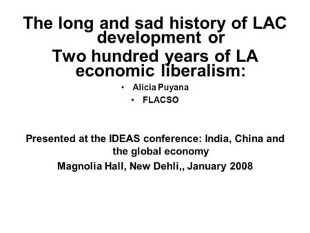 The long and sad history of LAC development or Two hundred years of LA economic liberalism: Alicia Puyana FLACSO Presented at the IDEAS conference: India,