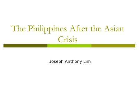The Philippines After the Asian Crisis Joseph Anthony Lim.