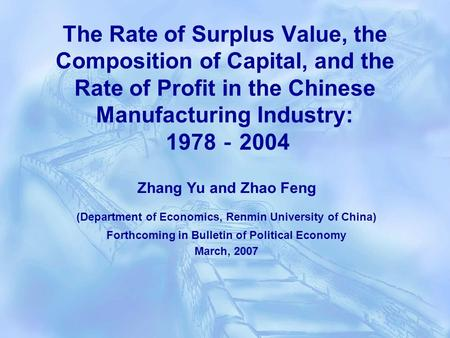 The Rate of Surplus Value, the Composition of Capital, and the Rate of Profit in the Chinese Manufacturing Industry: 1978 2004 Zhang Yu and Zhao Feng (Department.