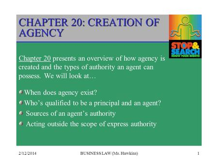 2/12/2014BUSINESS LAW (Ms. Hawkins)1 CHAPTER 20: CREATION OF AGENCY Chapter 20 presents an overview of how agency is created and the types of authority.