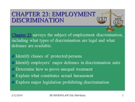 2/12/2014BUSINESS LAW (Ms. Hawkins)1 CHAPTER 23: EMPLOYMENT DISCRIMINATION Chapter 23 Chapter 23 surveys the subject of employment discrimination, including.