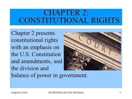 August 9, 2002BUSINESS LAW (Ms. Hawkins)1 CHAPTER 2: CONSTITUTIONAL RIGHTS Chapter 2 presents constitutional rights with an emphasis on the U.S. Constitution.