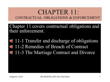 August 9, 2002BUSINESS LAW (Ms. Hawkins)1 Chapter 11 covers contractual obligations and their enforcement. 11-1 Transfer and discharge of obligations 11-2.
