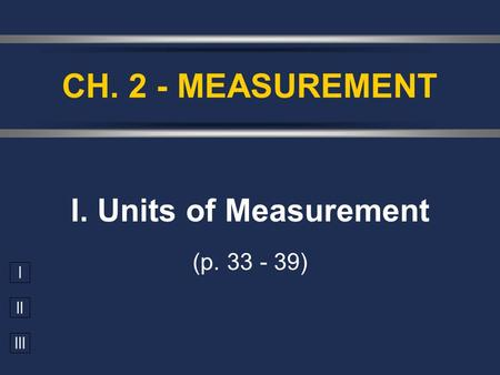 I II III I. Units of Measurement (p. 33 - 39) CH. 2 - MEASUREMENT.
