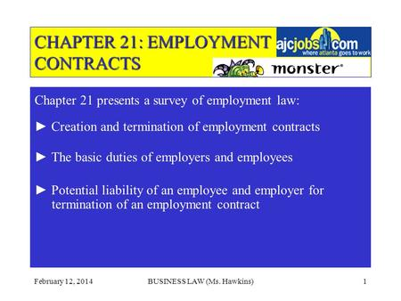 February 12, 2014BUSINESS LAW (Ms. Hawkins)1 CHAPTER 21: EMPLOYMENT CONTRACTS Chapter 21 presents a survey of employment law: Creation and termination.