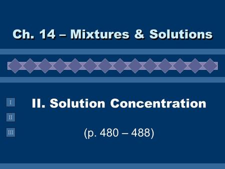 II III I II. Solution Concentration (p. 480 – 488) Ch. 14 – Mixtures & Solutions.